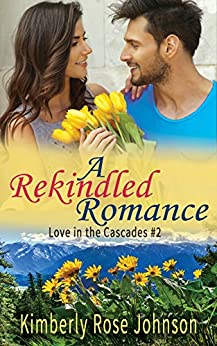 A Rekindled Romance (Love in the Cascades  Book 2) by [Johnson, Kimberly Rose]
