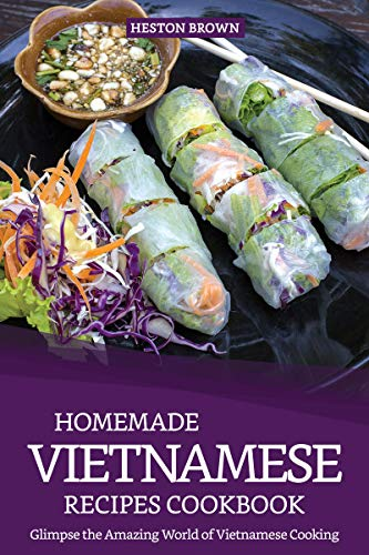 Homemade Vietnamese Recipes Cookbook: Glimpse the Amazing World of Vietnamese Cooking by Heston Brown