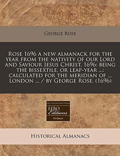 Rose 1696 a new almanack for the year from the nativity of our Lord and Saviour Jesus Christ, 1696: being the bissextile, or leap-year ...: calculated ... of ... London ... / by George Rose. (1696)