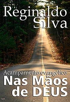 NAS MÃOS DE DEUS: UMA BENÇÃO DE ACAMPAMENTO EVANGÉLICO (1) por [Silva, Reginaldo]