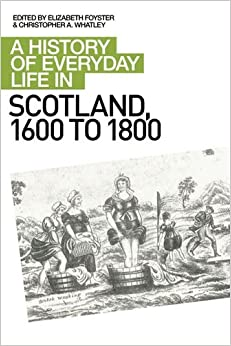 A History of Everyday Life in Scotland, 1600-1800: A History of Everyday Life in Scotland, 1600 to 1800 (A History of Everyday Life in Scotland EUP)