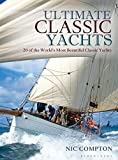 : Ultimate Classic Yachts: 20 of the World's Most Beautiful Classic Yachts