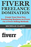 Fiverr Freelance Domination: Create Your Own New Freelancing Business  on Fiverr via 2 Fiverr Selling Methods