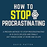 How to Stop Procrastinating: A Proven Method to Stop Procrastinating in 10 Days or Less and Finally Get Things Done at Work and in Life | David Patton