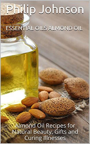 Essential Oils Almond oil: Almond Oil Recipes for Natural Beauty, Gifts and Curing Illnesses (Oil With Almond Recipes)