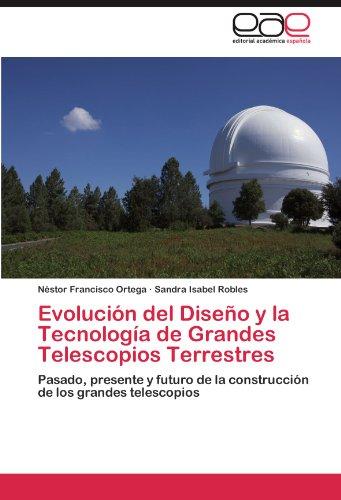 Evolucin del Diseo y la Tecnologa de Grandes Telescopios Terrestres: Pasado, presente y futuro de la construccin de los grandes telescopios (Spanish Edition)
