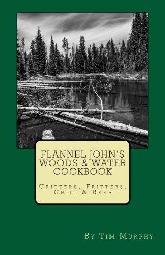 Flannel John's Woods & Water Cookbook: Critters, Fritters, Chili & Beer (Flannel John's Cookbooks)