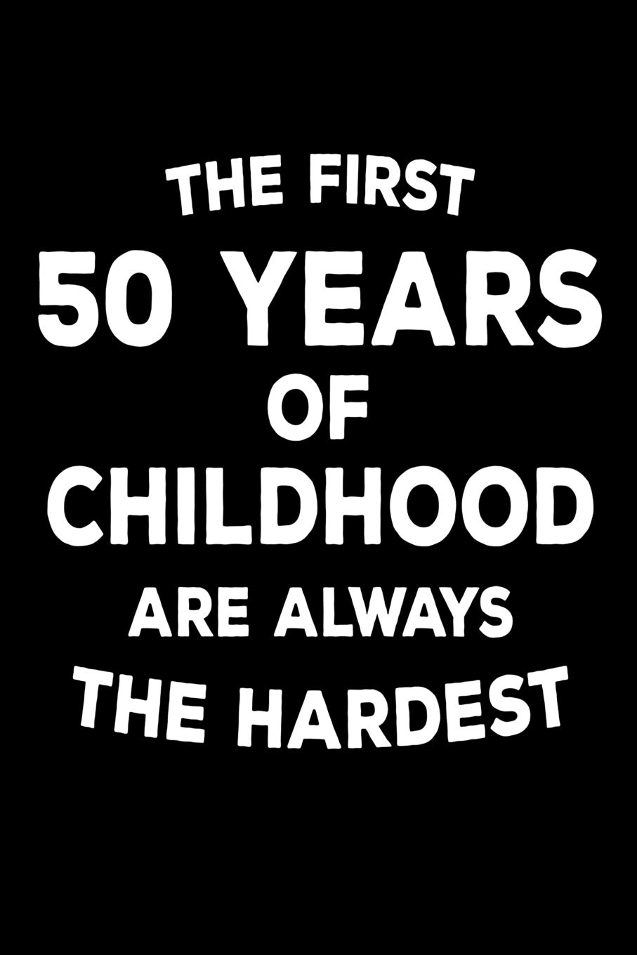 Buy The First 50 Years Of Childhood Are Always The Hardest 6x9 Notebook Ruled Funny 50th Birthday Gag Journal Birthday Message Log Book Guest Book Book Online At Low Prices In India