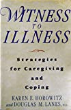 Witness to Illness : Strategies for Caregiving and Coping, Horowitz, Karen and Lanes, Douglas M., 0201567962
