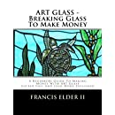 1: ART GLASS - Breaking Glass To Make Money: A Beginners Guide To Making Money With Art Glass - Copper Foil And Lead Explained (Volume 1)