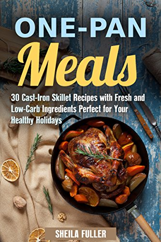One-Pan Meals: 30 Cast-Iron Skillet Recipes with Fresh and Low-Carb Ingredients Perfect for Your Healthy Holidays (Stress-Free & Quick Recipes) by Sheila Fuller