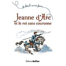 Jeanne d'Arc et le roi sans couronne: Un récit historique pour la jeunesse (Il était une fois t. 1) (French Edition)
