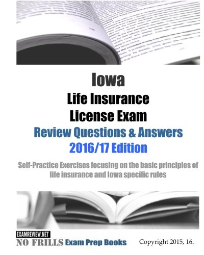 Download Iowa Life Insurance License Exam Review Questions & Answers 2016/17 Edition: Self-Practice Exercises focusing on the basic principles of life … specific rules (No Frills Exam Prep Books) Pdf