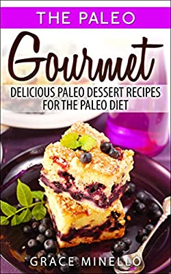 Paleo: Paleo Gourmet: Delicious Paleo Dessert Recipes for the Paleo Diet (Paleo for Beginners Cookbook with Easy & Delicious Desserts for Weight Loss and Clean Eating 1)