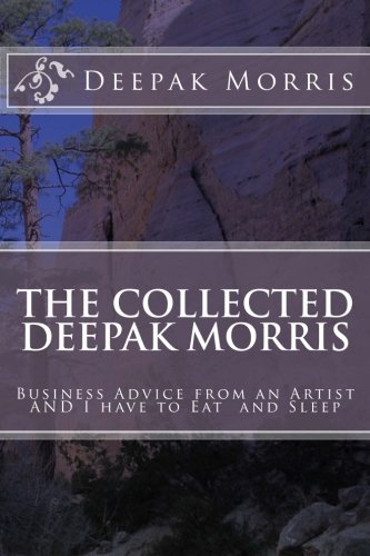 Collected Deepak Morris: Business Advice from an Artist AND I have to Eat  and Sleep (Eclectica)