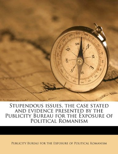Stupendous issues, the case stated and evidence presented by the Publicity Bureau for the Exposure of Political Romanism pdf