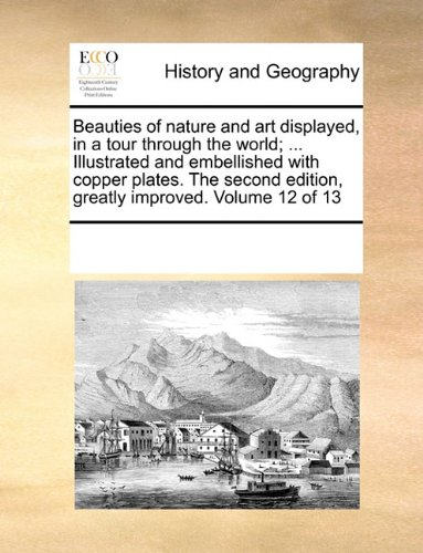 Beauties of nature and art displayed, in a tour through the world; ... Illustrated and embellished with copper plates. The second edition, greatly improved. Volume 12 of 13 pdf