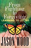 From Fighting to Forgiving: Learning to Let Go, Jason Wood, 1466319690