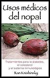 Usos médicos del nopal: Tratamientos para la diabetes, el colesterol y el sistema inmunológico (Spanish Edition)