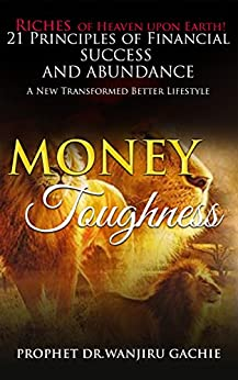 Money Toughness: Riches of Heaven upon Earth 21 Principles of Financial Success and Abudance A New Transformed Better Lifestyle (English Edition) por [Gachie, Prophet Dr. Wanjiru]