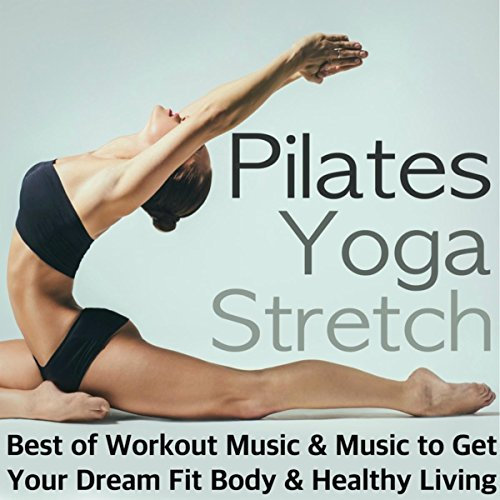 Pilates, Yoga & Stretch - Best of Workout Music, Relaxing Songs After Training & Meditation Background Music to Get Your Dream Fit Body & Healthy Living