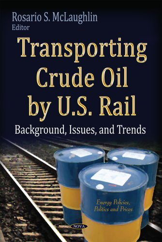 Transporting Crude Oil by U.S. Rail: Background, Issues, and Trends (Energy Policies, Politics and Prices)