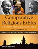 Comparative Religious Ethics: A Narrative Approach to Global Ethics, Darrell J. Fasching, Dell deChant, David M. Lantigua, 1444331337