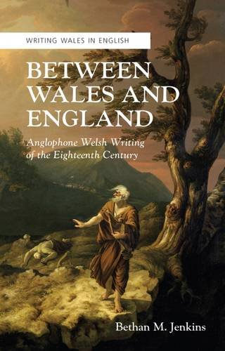 Read Online Between Wales and England: Anglophone Welsh Writing of the Eighteenth Century (Crew Series of Critical and Scholarly Studies: Writing Wales in English) PDF
