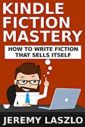 Kindle Fiction Mastery: How To Write Fiction that Sells Itself (Fiction Masters Book 1)