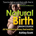 Natural Birth 'Crash Course': All Women Need to Know, to Feel and Prepare For (Busy Woman's Natural Birth Series) | Ashley Scott
