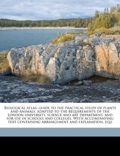 Biological atlas: guide to the practical study of plants and animals; adapted to the requirements of the London university, science and art ... containing arrangement and explanation, equ pdf epub