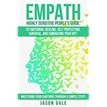 Empath Highly Sensitive People's Guide: To Emotional Healing, Self Protection, Survival, And Embracing Your Gift: Mastering Your Emotions Through 5 Simple ... Healing, Highly Sensitve, Survival   )