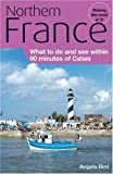 Northern France: What to Do and See Within 90 Minutes of Calais by Angela Bird (2007)