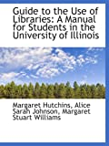 img - for Guide to the Use of Libraries: A Manual for Students in the University of Illinois book / textbook / text book