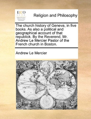 The church history of Geneva, in five books. As also a political and geographical account of that republick. By the Reverend, Mr. Andrew Le Mercier Pastor of the French church in Boston. PDF