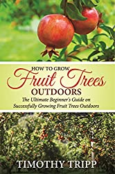 How to Grow Fruit Trees Outdoors: The Ultimate Beginner's Guide on Successfully Growing Fruit Trees Outdoors (English Edition)