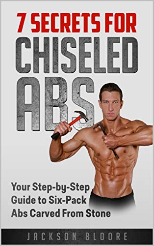 7 Secrets For Chiseled Abs: Your Step-by-Step Guide to Six-Pack Abs Carved From Stone (Best Proven Way To Lose Weight Fast)
