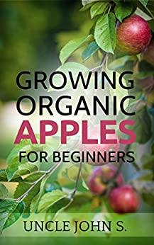 Growing Organic Apples for Beginners: Easy way for your home gardening by [John S., Uncle]