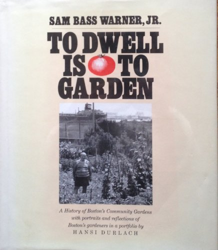 To Dwell Is To Garden: A History Of Boston's Community Gardens