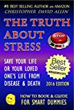 THE TRUTH ABOUT STRESS - SAVE YOUR LIFE OR A LOVED ONE'S LIFE FROM DISEASE OR DEATH - 2016 EDITION (End Stress, Stress Relief, Stress Cure, Depression Cure) (HOW TO BOOK & GUIDE FOR SMART DUMMIES 14)