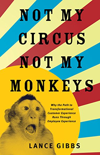 Download for free Not My Circus, Not My Monkeys: Why the Path to Transformational Customer Experience Runs Through Employee Experience