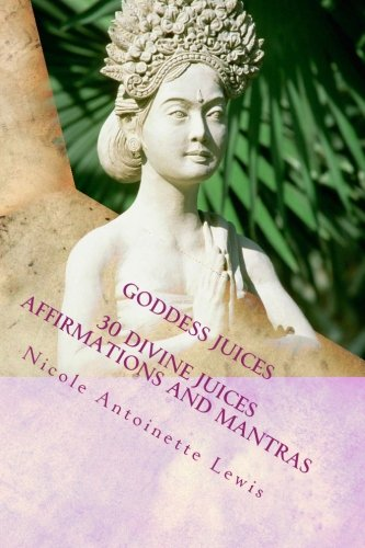 Goddess Juices: Awaken the Goddess with divine juices by Nicole Antoinette Lewis