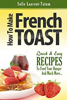 How to Make French Toast Quick & Easy Recipes to Feed Your Hunger and Much More... by [Laurant-Tatum, Sofie]