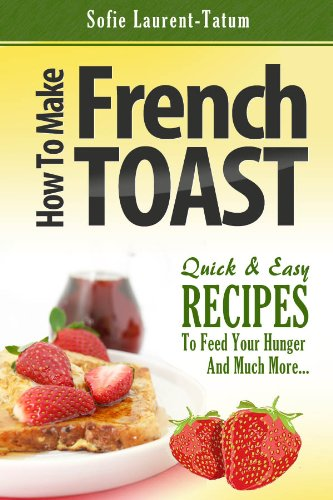How to Make French Toast Quick & Easy Recipes to Feed Your Hunger and Much More…