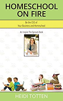 Homeschool On Fire: Be the CEO of Your Business and Homeschool by [Totten, Heidi]