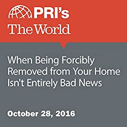 When Being Forcibly Removed from Your Home Isn't Entirely Bad News