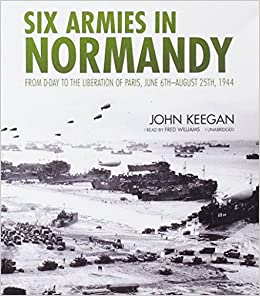 Six Armies In Normandy: From D-Day to the Liberation of Paris June 6th-August 25th,1944
