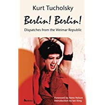 Berlin! Berlin!: Dispatches from the Weimar Republic (Kurt Tucholsky in Translation)