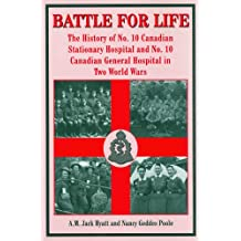 Battle for Life: The History of No. 10 Canadian Stationary Hospital and No. 10 Canadian General Hospital in Two World Wars