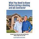 What You Need to Know Before Hiring a Heating and Air Conditioning Contractor: Valuable Tips to Save You Time and Money by Doing It Right the First Time